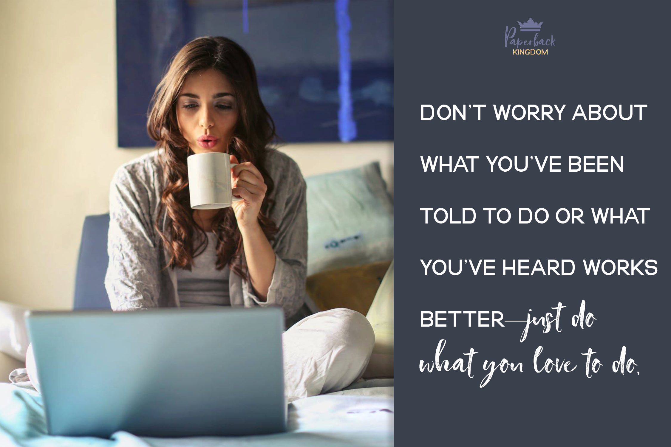 Don't worry about what you've been told to do or what you've heard works better—just do what you love to do,